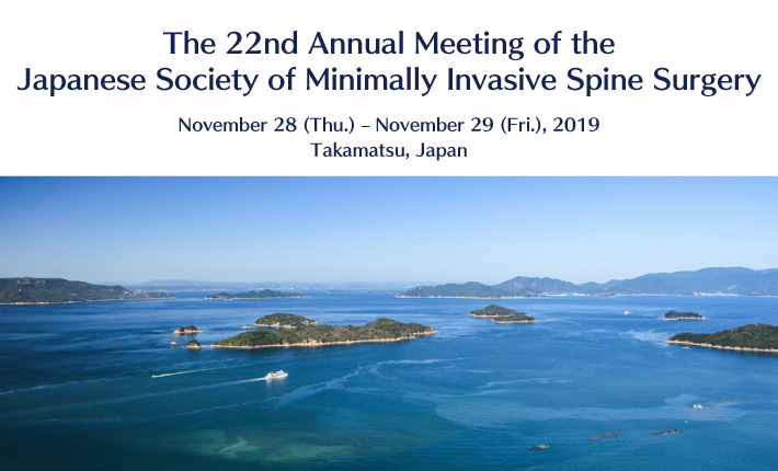 The 22nd Annual Meeting of the Japanese Society of Minimally Invasive Spine Surgery November 28 (Thu.) – November 29 (Fri.), 2019 Takamatsu, Japan